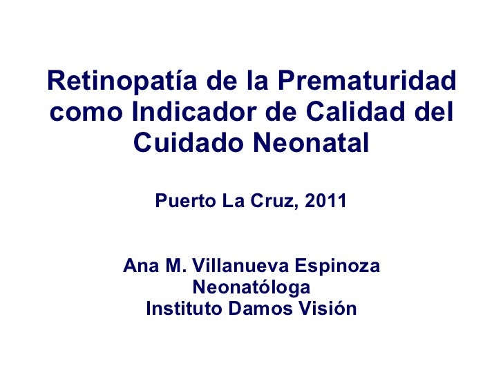Retinopatía de la Prematuridad como Indicador de Calidad del Cuidado Neonatal Puerto La Cruz, 2011 Ana M. Villanueva Espin...