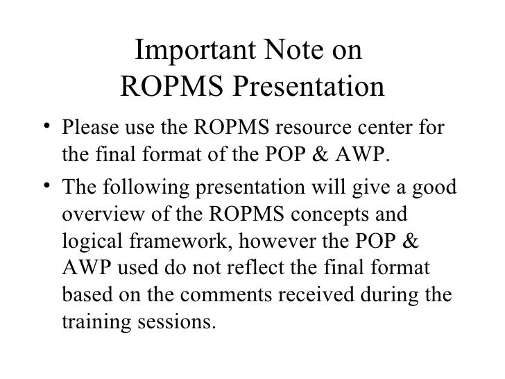 Important Note on  ROPMS Presentation <ul><li>Please use the ROPMS resource center for the final format of the POP & AWP. ...