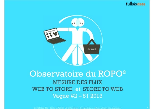 Observatoire du ROPO²  MESURE DES FLUX  WEB TO STORE et STORE TO WEB  Vague #2 – S1 2013  © FullSIX Data 2013 - Strictly c...
