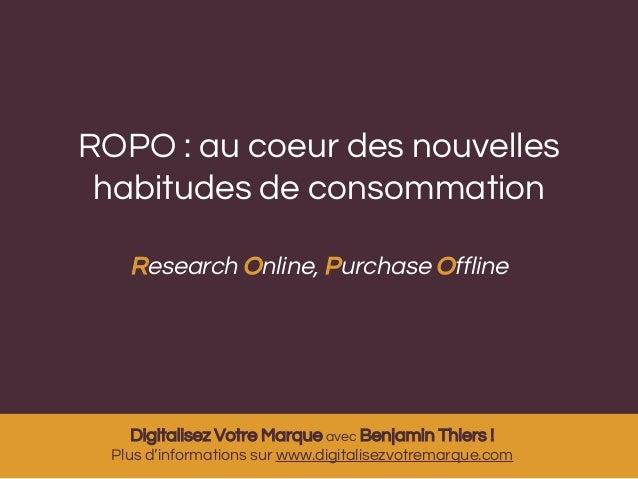 ROPO : au coeur des nouvelles  habitudes de consommation  Research Online, Purchase Offline  Digitalisez Votre Marque avec...