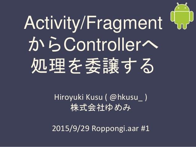 Activity/Fragment からControllerへ 処理を委譲する Hiroyuki Kusu ( @hkusu_ ) 株式会社ゆめみ 2015/9/29 Roppongi.aar #1