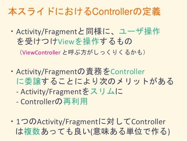 Activity/ Fragment ControllerControllerController ViewViewView new Viewの操作 Viewの操作 ユーザ操作の 受けつけ ユーザ操作の 受けつけ