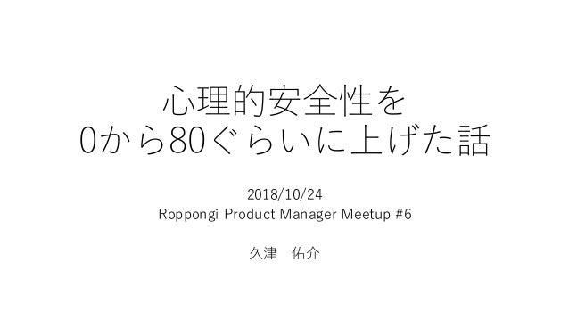 ⼼理的安全性を 0から80ぐらいに上げた話 2018/10/24 Roppongi Product Manager Meetup #6 久津 佑介