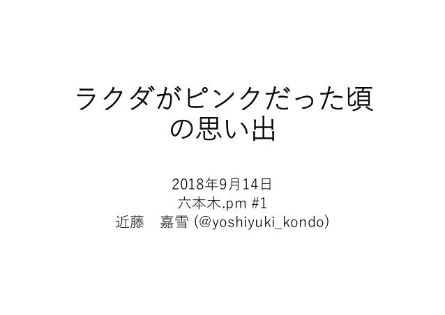 ラクダがピンクだった頃 の思い出 2018年9月14日 六本木.pm #1 近藤 嘉雪 (@yoshiyuki_kondo)