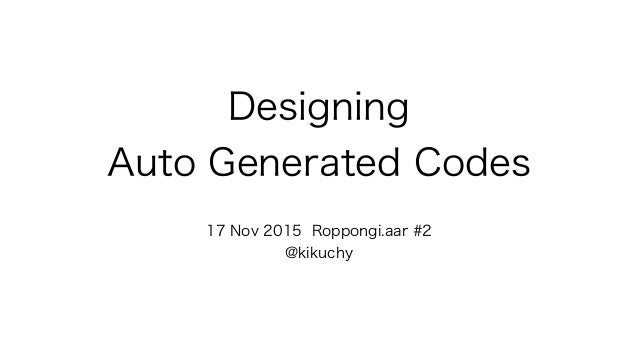 Designing Auto Generated Codes 17 Nov 2015 Roppongi.aar #2 @kikuchy