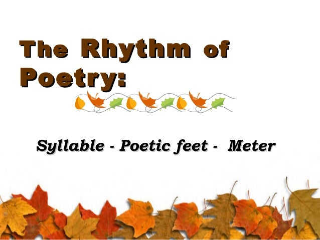 T he Rhythm of  Poetr y:  Syllable - Poetic feet - Meter