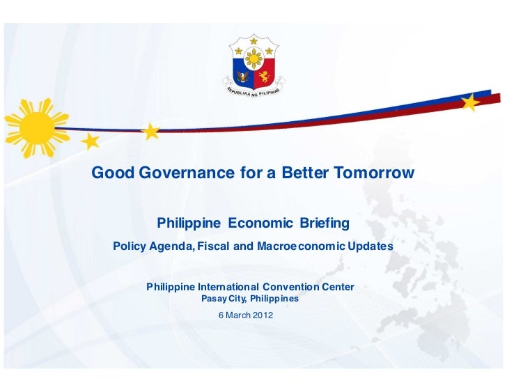 Good Governance for a Better Tomorrow         Philippine Economic Briefing  Policy Agenda, Fiscal and Macroeconomic Update...