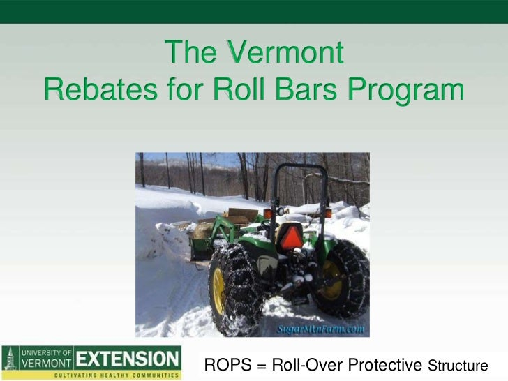 The VermontRebates for Roll Bars Program<br />ROPS = Roll-Over Protective Structure<br />