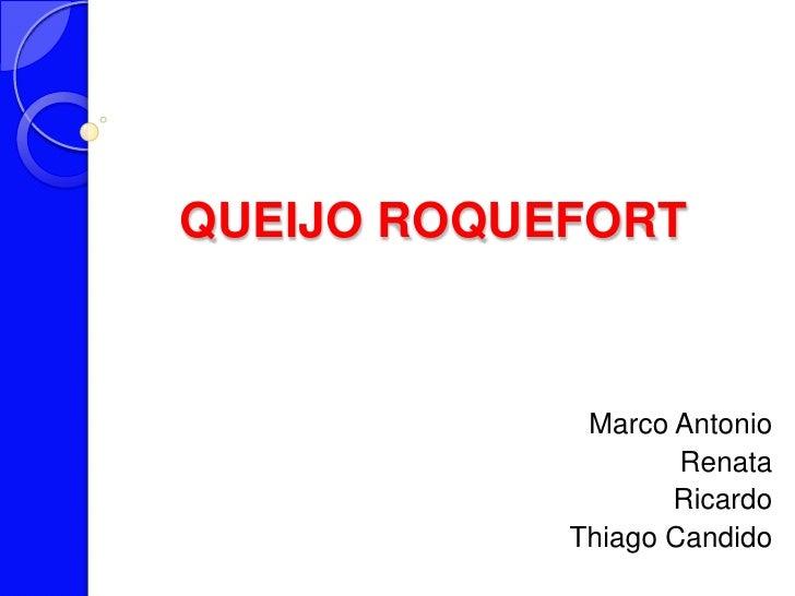 QUEIJO ROQUEFORT<br />Marco Antonio <br />Renata<br />Ricardo<br />ThiagoCandido<br />