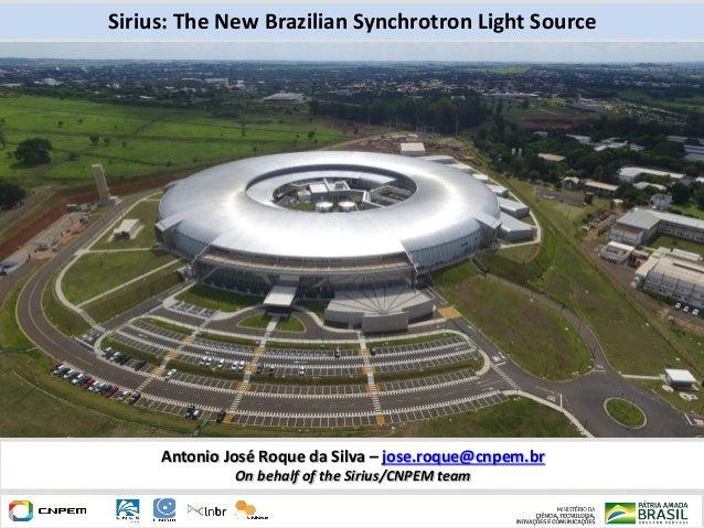 Sirius: The New Brazilian Synchrotron Light Source Antonio José Roque da Silva – jose.roque@cnpem.br On behalf of the Siri...
