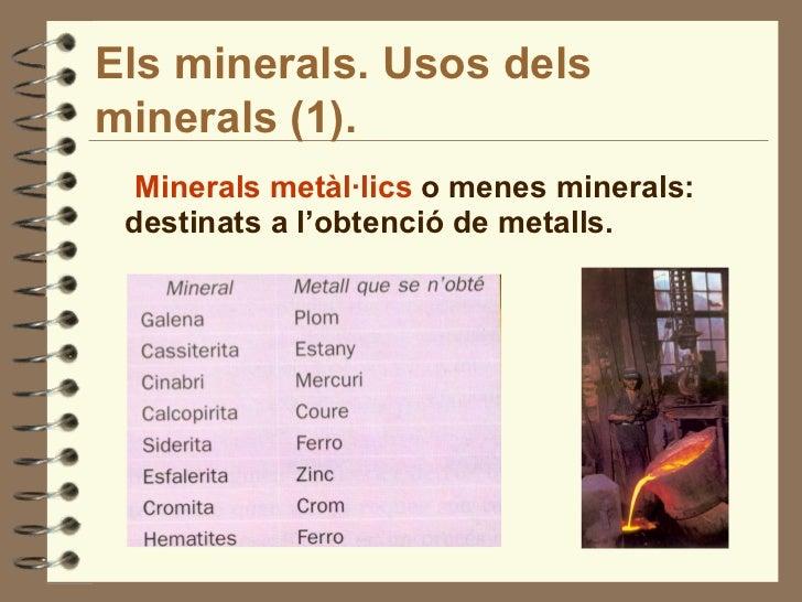 Els minerals. Usos dels minerals (1).   <ul><li>Minerals metàl·lics  o menes minerals: destinats a l'obtenció de metalls. ...