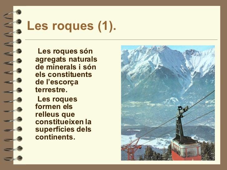 Les roques (1). <ul><li>Les roques són agregats naturals de minerals i són els constituents de l'escorça terrestre. </li><...