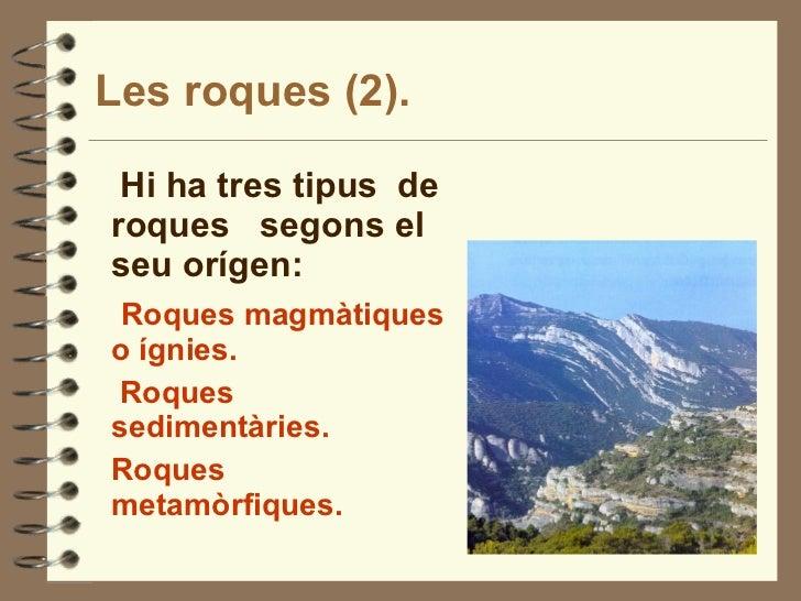 Les roques (2). <ul><li>Hi ha tres tipus  de roques  segons el seu orígen: </li></ul><ul><li>Roques magmàtiques o ígnies. ...