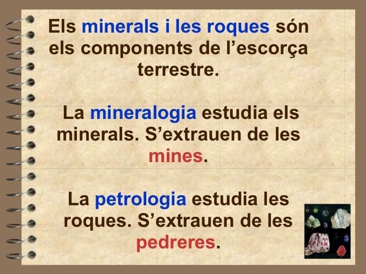 Els  minerals i les roques  són els components de l'escorça terrestre.  La  mineralogia  estudia els minerals. S'extrauen ...