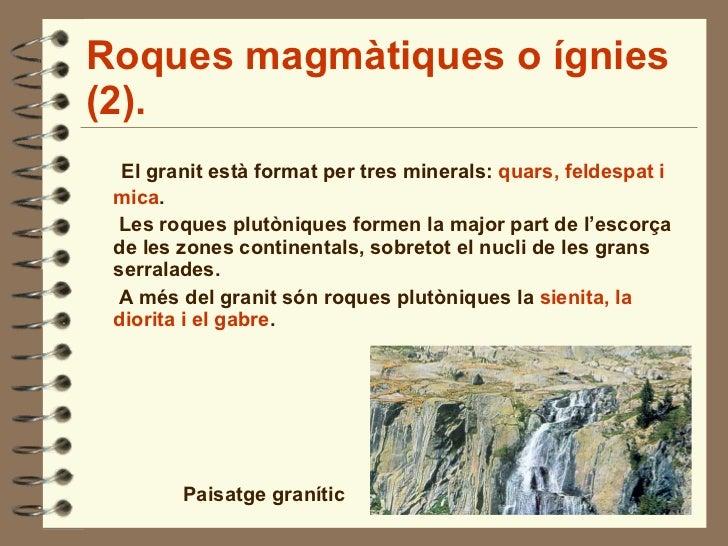 Roques magmàtiques o ígnies (2). <ul><li>El granit està format per tres minerals:  quars, feldespat i mica . </li></ul><ul...