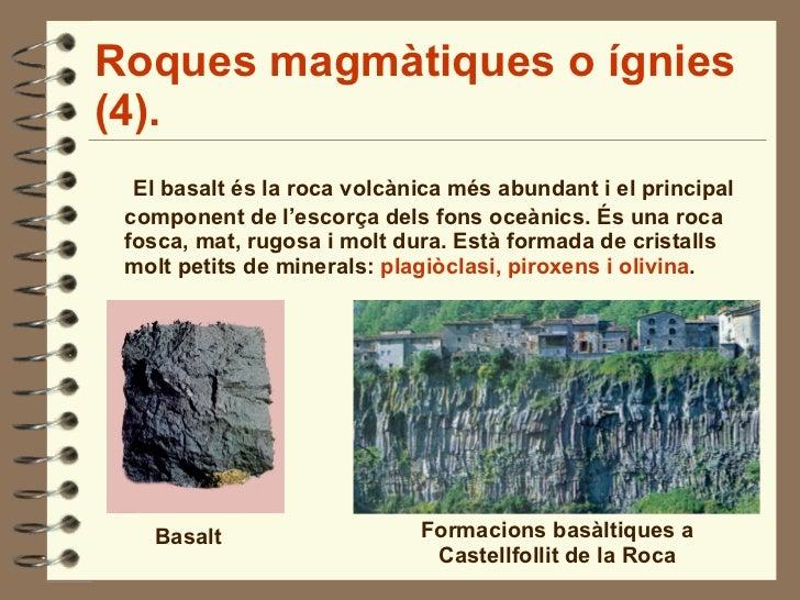 Roques magmàtiques o ígnies (4). <ul><li>El basalt és la roca volcànica més abundant i el principal component de l'escorça...