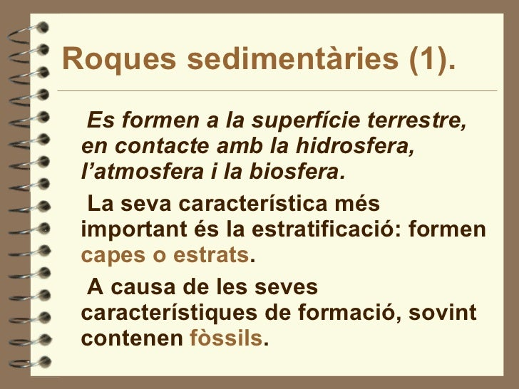Roques sedimentàries (1). <ul><li>Es formen a la superfície terrestre, en contacte amb la hidrosfera, l'atmosfera i la bio...