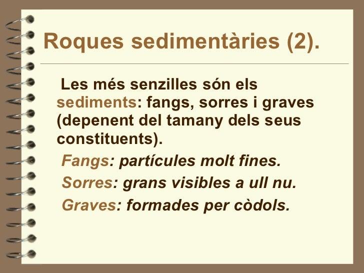 Roques sedimentàries (2). <ul><li>Les més senzilles són els  sediments : fangs, sorres i graves (depenent del tamany dels ...