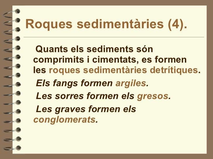 Roques sedimentàries (4). <ul><li>Quants els sediments són comprimits i cimentats, es formen les  roques sedimentàries det...