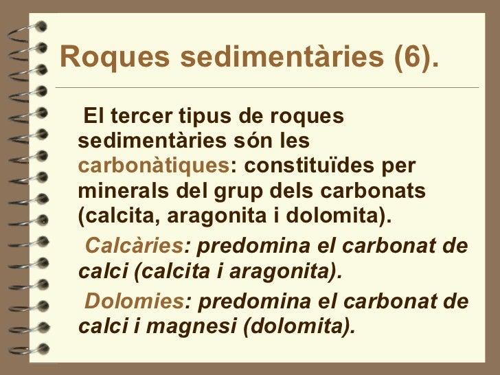 Roques sedimentàries (6). <ul><li>El tercer tipus de roques sedimentàries són les  carbonàtiques : constituïdes per minera...