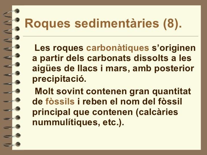 Roques sedimentàries (8). <ul><li>Les roques  carbonàtiques  s'originen a partir dels carbonats dissolts a les aigües de l...