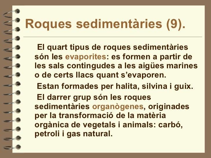 Roques sedimentàries (9). <ul><li>El quart tipus de roques sedimentàries són les  evaporites : es formen a partir de les s...