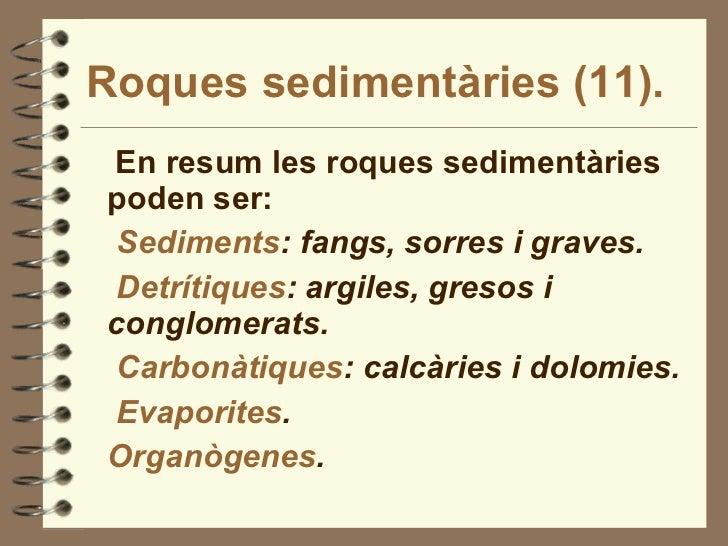 Roques sedimentàries (11). <ul><li>En resum les roques sedimentàries poden ser: </li></ul><ul><li>Sediments : fangs, sorre...