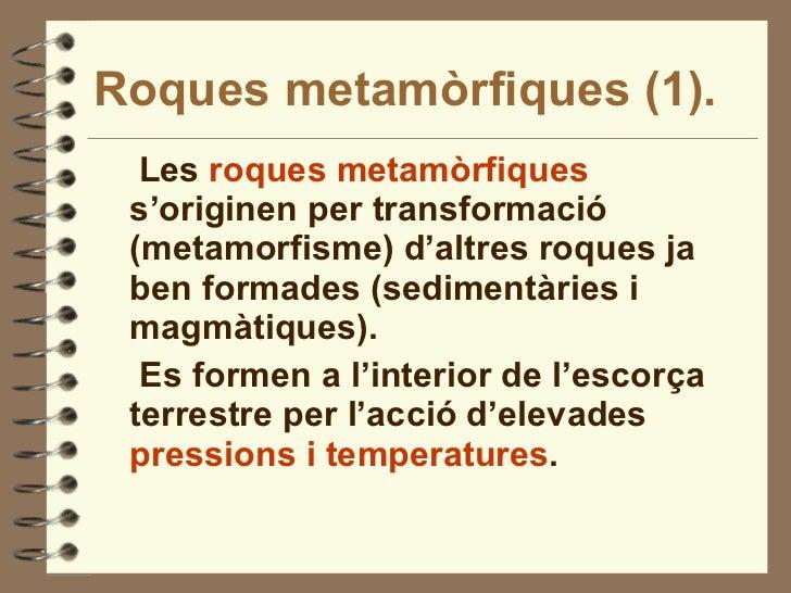 Roques metamòrfiques (1). <ul><li>Les  roques metamòrfiques  s'originen per transformació (metamorfisme) d'altres roques j...