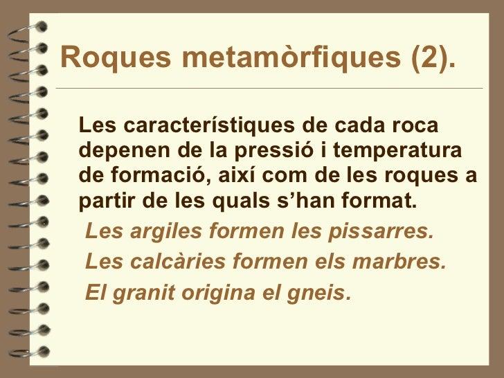 Roques metamòrfiques (2). <ul><li>Les característiques de cada roca depenen de la pressió i temperatura de formació, així ...