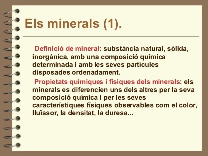 Els minerals (1). <ul><li>Definició de mineral : substància natural, sòlida, inorgànica, amb una composició química determ...