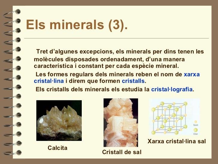 Els minerals (3). <ul><li>Tret d'algunes excepcions, els minerals per dins tenen les molècules disposades ordenadament, d'...