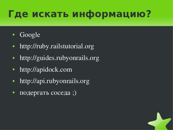 Где искать информацию?    ●   Google    ●   http://ruby.railstutorial.org    ●   http://guides.rubyonrails.org    ●   ...