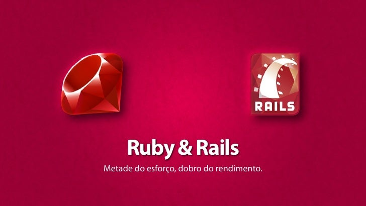 Ruby & Rails Metade do esforço, dobro do rendimento.