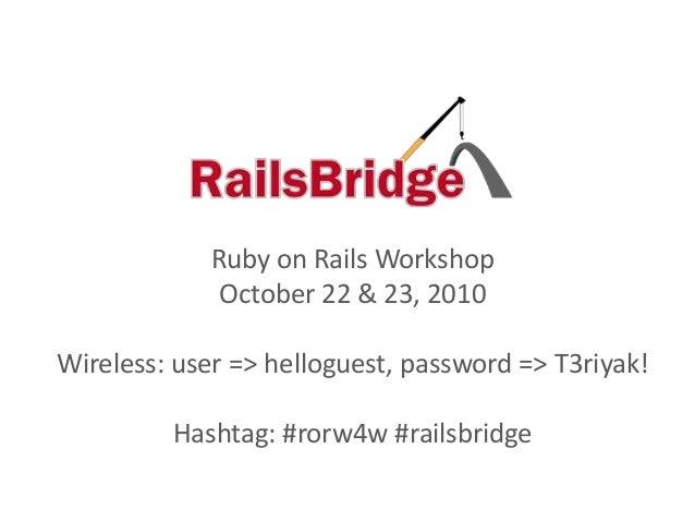 Ruby on Rails Workshop October 22 & 23, 2010 Wireless: user => helloguest, password => T3riyak! Hashtag: #rorw4w #railsbri...