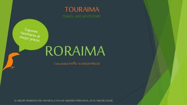 TOURAIMA TRAVEL AND ADVENTURE RORAIMAComodidad100% ALMEJORPRECIO EL MEJORTREKKINGDEL MUNDO,CONLAS MEJORESPERSONAS, ENEL ME...