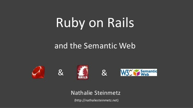 and the Semantic Web Ruby on Rails & & Nathalie Steinmetz (http://nathaliesteinmetz.net)