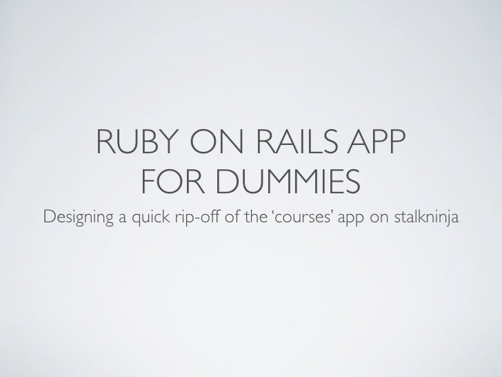 RUBY ON RAILS APP         FOR DUMMIESDesigning a quick rip-off of the 'courses' app on stalkninja