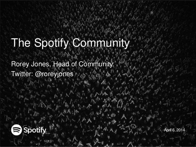 The Spotify Community Rorey Jones, Head of Community Twitter: @roreyjones April 6, 2014