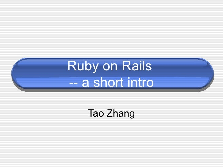 Ruby on Rails  -- a short intro Tao Zhang