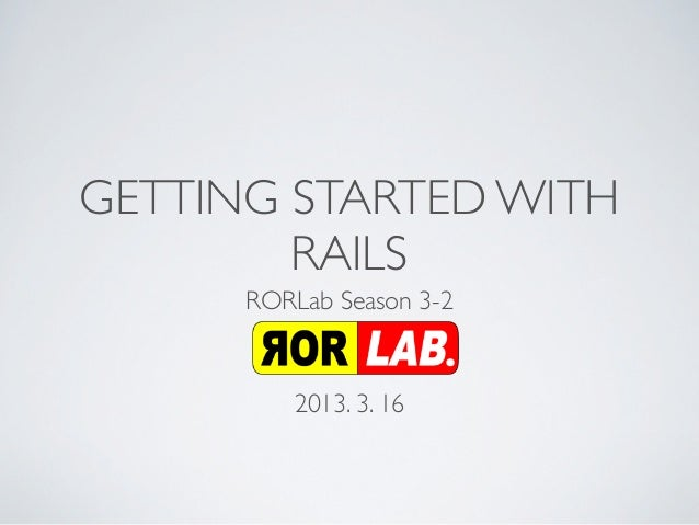 GETTING STARTED WITH        RAILS      RORLab Season 3-2         2013. 3. 16