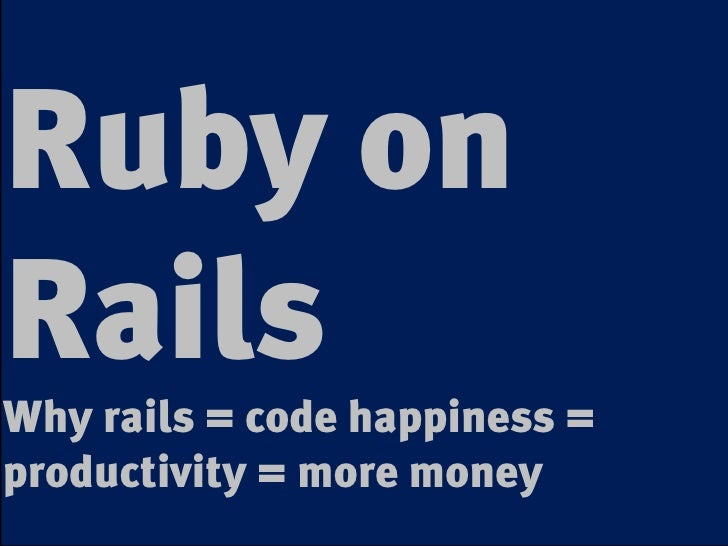 Ruby on Rails Why rails = code happiness = productivity = more money