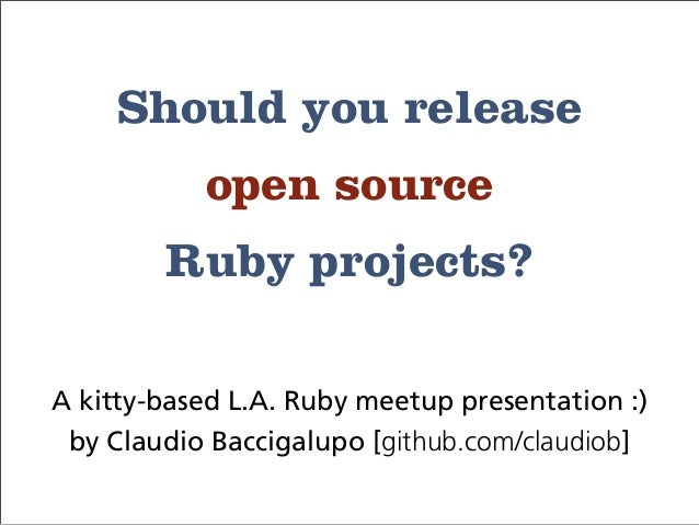 Should you release open source Ruby projects? A kitty-based L.A. Ruby meetup presentation :) by Claudio Baccigalupo [githu...