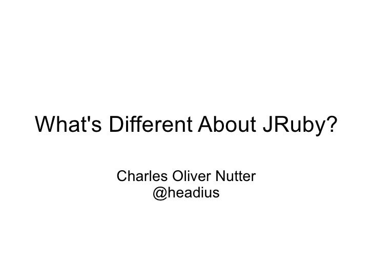 Whats Different About JRuby?       Charles Oliver Nutter            @headius