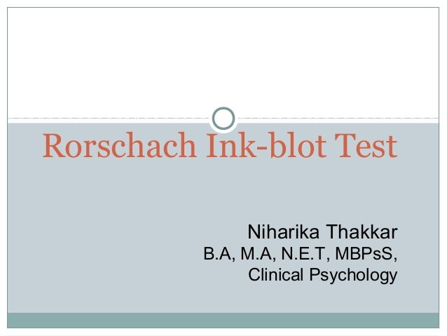 Rorschach Ink-blot Test Niharika Thakkar B.A, M.A, N.E.T, MBPsS, Clinical Psychology