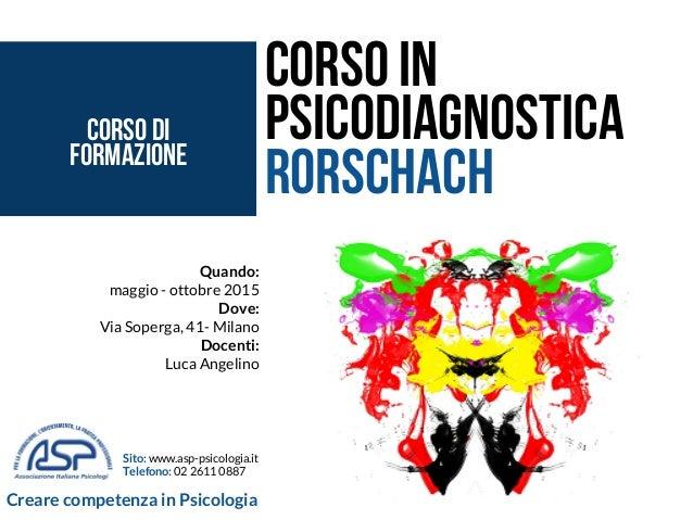 Quando: maggio - ottobre 2015 Dove: Via Soperga, 41- Milano Docenti: Luca Angelino Corso in Psicodiagnostica Rorschach Sit...