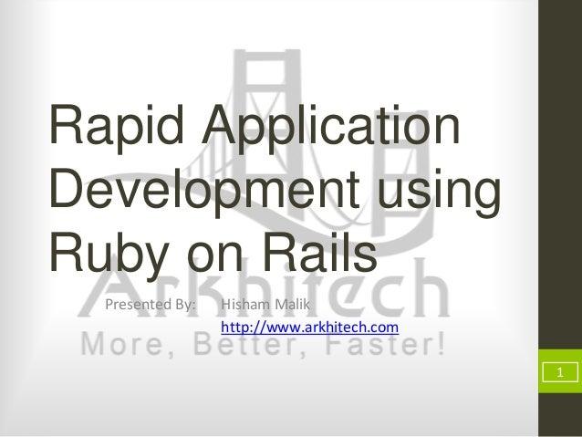 Rapid Application Development using Ruby on Rails Presented By: Hisham Malik http://www.arkhitech.com 1