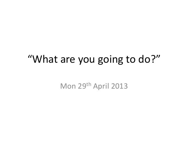 """""""What are you going to do?""""Mon 29th April 2013"""