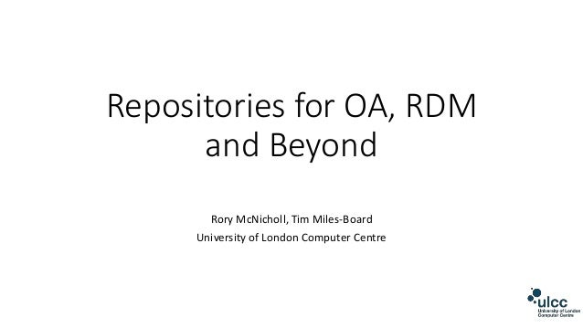 Repositories for OA, RDM and Beyond Rory McNicholl, Tim Miles-Board University of London Computer Centre