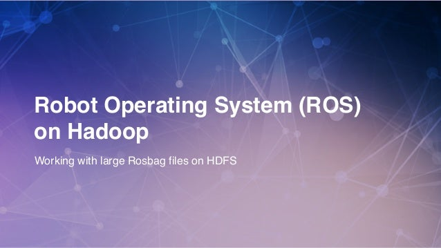 1 Robot Operating System (ROS) on Hadoop Working with large Rosbag files on HDFS