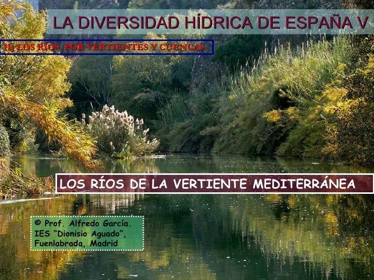 LOS RÍOS DE LA VERTIENTE MEDITERRÁNEA LA DIVERSIDAD HÍDRICA DE ESPAÑA V II) LOS RÍOS  POR VERTIENTES Y CUENCAS. © Prof. Al...